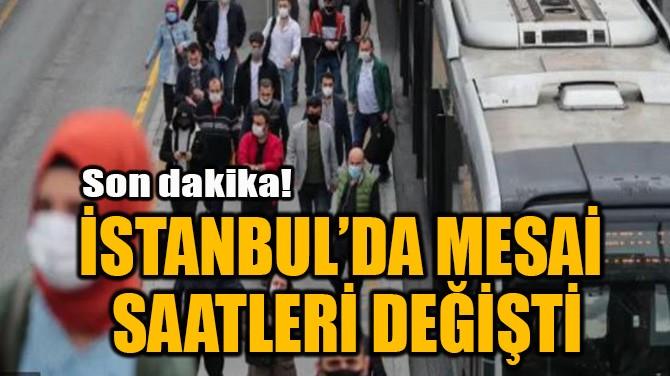 İSTANBUL'DA MESAİ SAATLERİ DEĞİŞTİ