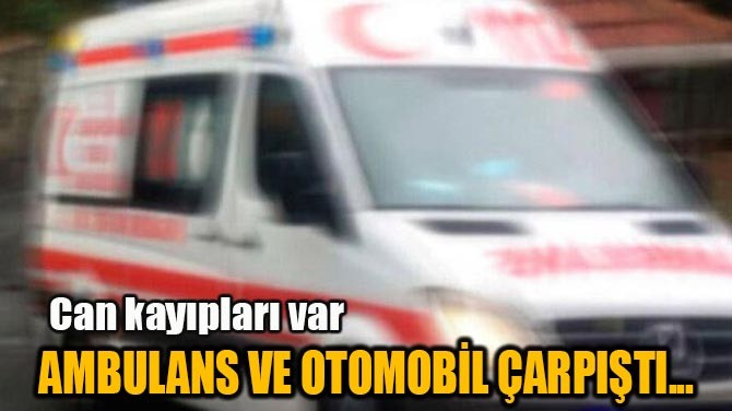 AMBULANS VE OTOMOBİL ÇARPIŞTI...