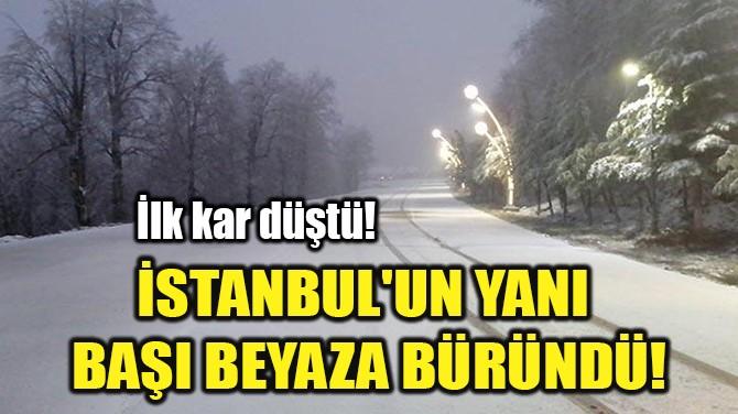 İSTANBUL'UN YANI  BAŞI BEYAZA BÜRÜNDÜ!