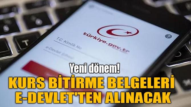 KURS BİTİRME BELGELERİ E-DEVLET'TEN ALINACAK