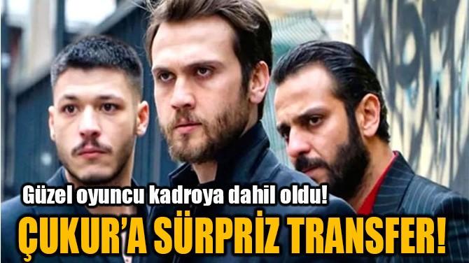 ÇUKUR'A SÜRPRİZ TRANSFER!