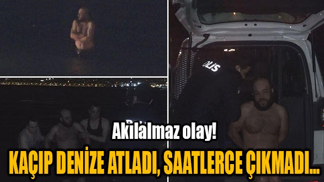 KAÇIP DENİZE ATLADI, SAATLERCE ÇIKMADI...