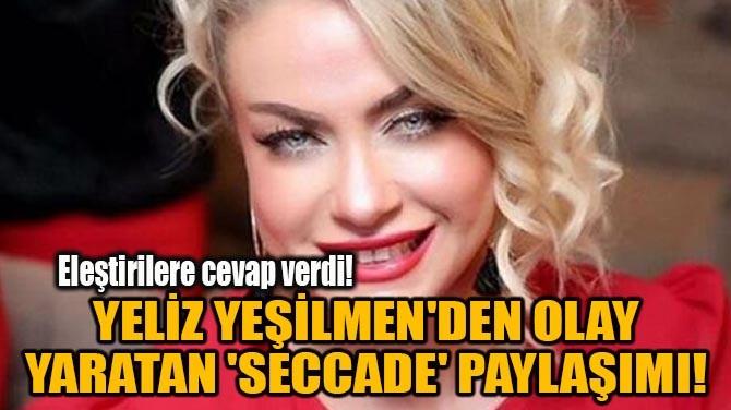 YELİZ YEŞİLMEN'DEN OLAY YARATAN 'SECCADE' PAYLAŞIMI!