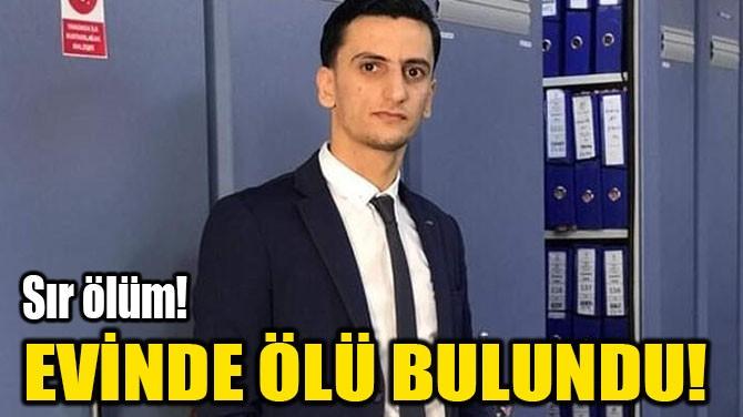 EVİNDE ÖLÜ BULUNDU!