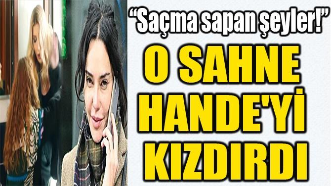 O SAHNE  HANDE'Yİ  KIZDIRDI