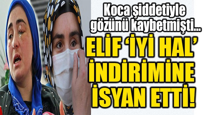 ELİF 'İYİ HAL'  İNDİRİMİNE  İSYAN ETTİ!