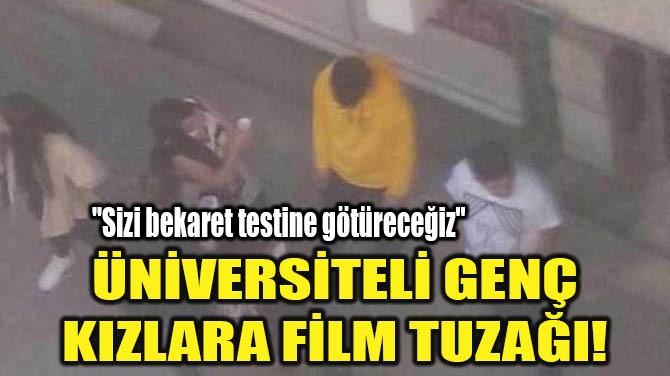 ÜNİVERSİTELİ GENÇ KIZLARA FİLM TUZAĞI!