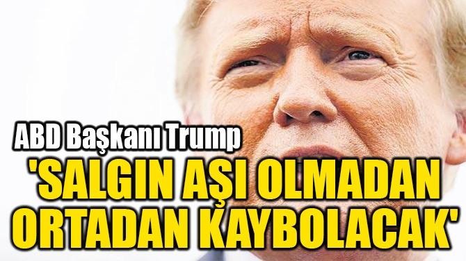 'SALGIN AŞI OLMADAN ORTADAN KAYBOLACAK'