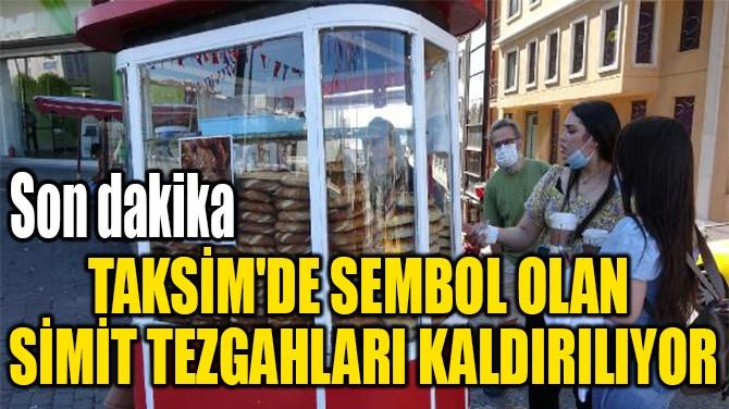 TAKSİM'DE SEMBOL OLAN  SİMİT TEZGAHLARI KALDIRILIYOR