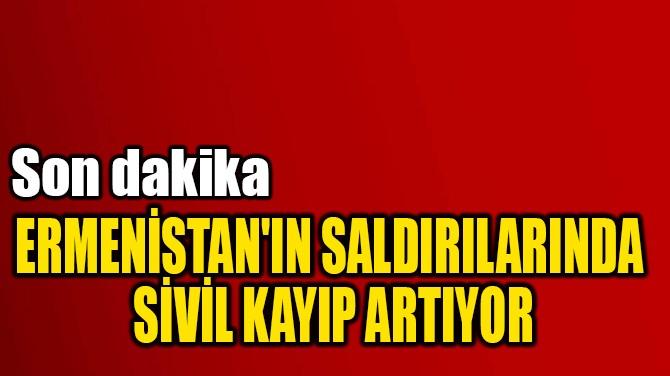 ERMENİSTAN'IN SALDIRILARINDA  SİVİL KAYIP ARTIYOR
