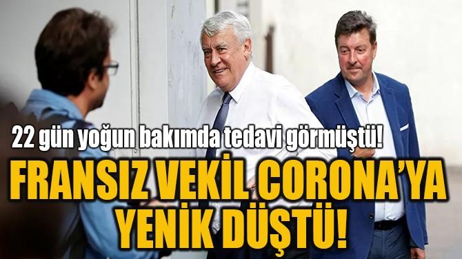 FRANSIZ VEKİL CORONA'YA  YENİK DÜŞTÜ!