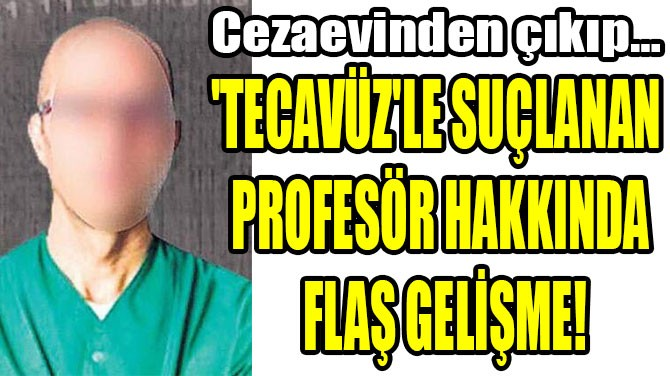 'TECAVÜZ'LE SUÇLANAN  PROFESÖR HAKKINDA  FLAŞ GELİŞME!