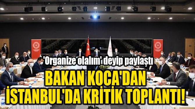 BAKAN KOCA'DAN  İSTANBUL'DA KRİTİK TOPLANTI!
