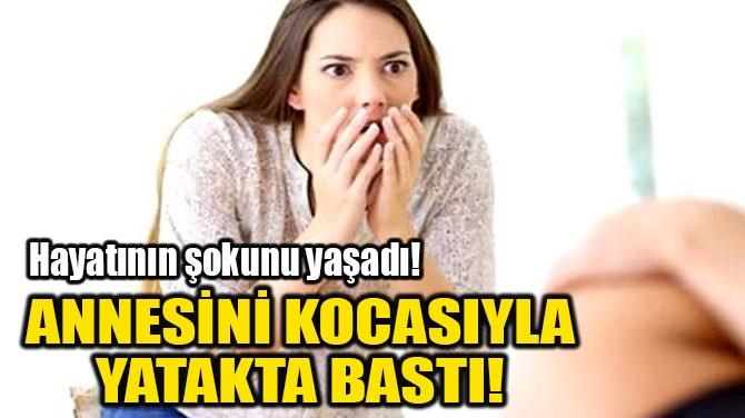 ANNESİNİ KOCASIYLA YATAKTA BASTI!
