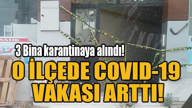 O İLÇEDE COVID-19 VAKASI ARTTI!