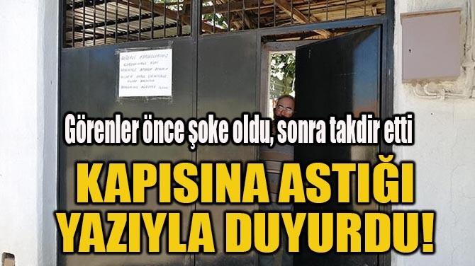 KAPISINA ASTIĞI  YAZIYLA DUYURDU!