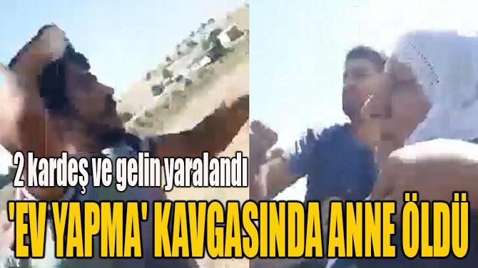 'EV YAPMA' KAVGASINDA ANNE ÖLDÜ