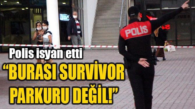 """""""BURASI SURVİVOR PARKURU DEĞİL!"""""""