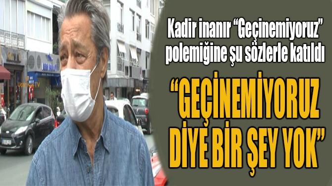 """""""GEÇİNEMİYORUZ  DİYE BİR ŞEY YOK"""""""