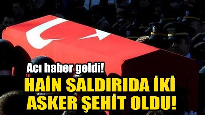 HAİN SALDIRIDA İKİ ASKER ŞEHİT OLDU!