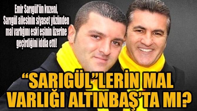 """""""SARIGÜL""""LERİN MAL VARLIĞI ALTINBAŞ'TA MI?"""