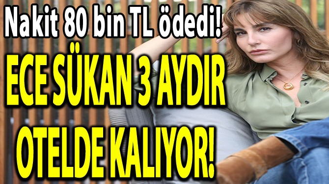 ECE SÜKAN 3 AYDIR OTELDE KALIYOR!