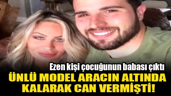 ÜNLÜ MODEL ARACIN ALTINDA  KALARAK CAN VERMİŞTİ!