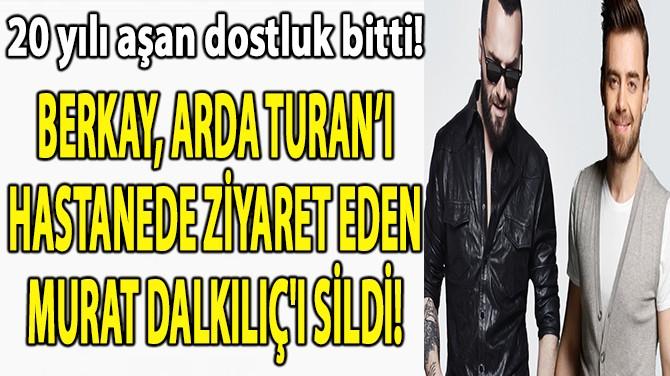 BERKAY, ARDA TURAN'I ZİYARET EDEN MURAT DALKILIÇ'I SİLDİ!