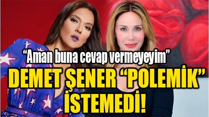 """DEMET ŞENER """"POLEMİK"""" İSTEMEDİ!"""