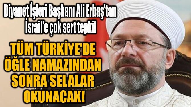 """""""TÜM TÜRKİYE'DE ÖĞLE NAMAZINDAN  SONRA SELALAR OKUNACAK!"""""""