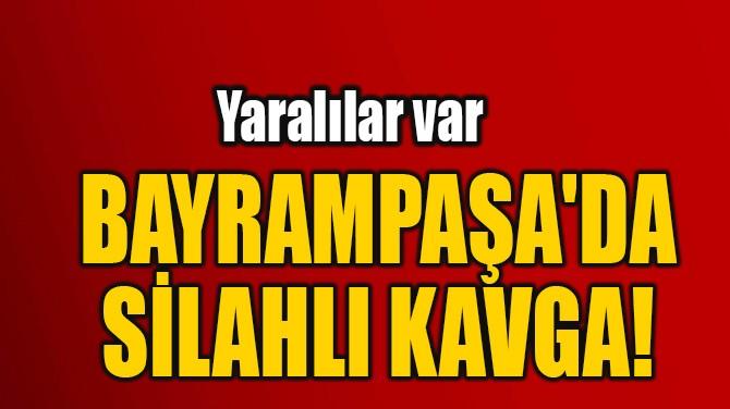 BAYRAMPAŞA'DA  SİLAHLI KAVGA!