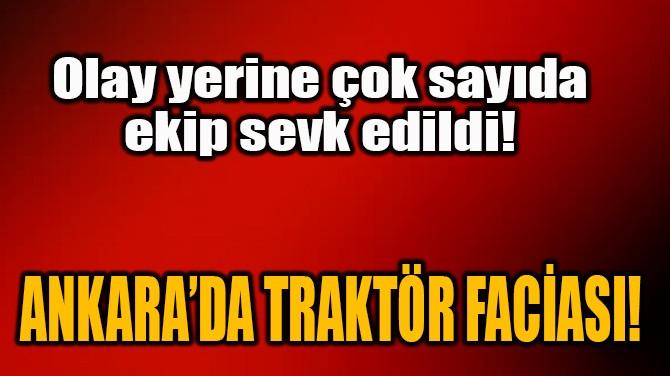 ANKARA'DA TRAKTÖR FACİASI!