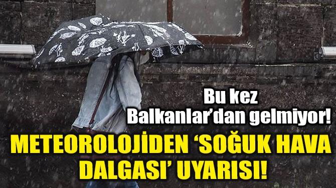 METEOROLOJİDEN 'SOĞUK HAVA DALGASI' UYARISI!