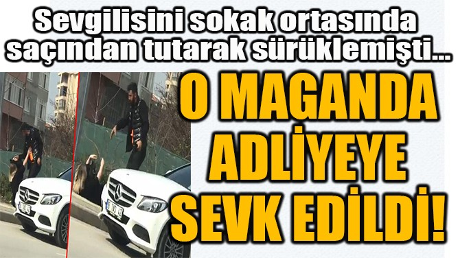 O MAGANDA  ADLİYEYE  SEVK EDİLDİ!