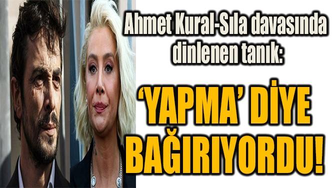 'YAPMA' DİYE  BAĞIRIYORDU!