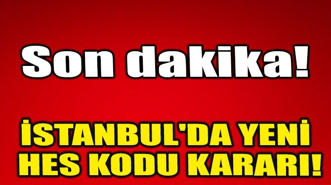 İSTANBUL'DA YENİ HES KODU KARARI!