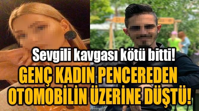 GENÇ KADIN PENCEREDEN  OTOMOBİLİN ÜZERİNE DÜŞTÜ!
