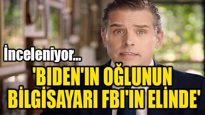 'BIDEN'IN OĞLUNUN  BİLGİSAYARI FBI'IN ELİNDE'