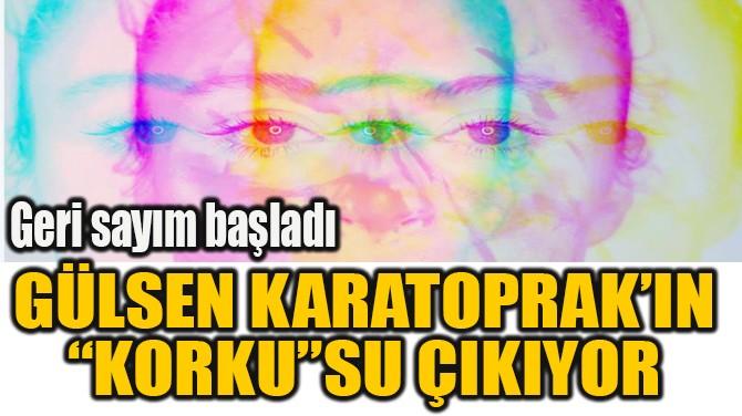 """GÜLSEN KARATOPRAK'IN """"KORKU""""SU ÇIKIYOR"""