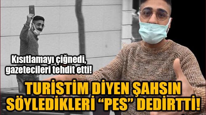 """TURİSTİM DİYEN ŞAHSIN SÖYLEDİKLERİ """"PES"""" DEDİRTTİ!"""
