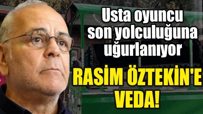 RASİM ÖZTEKİN'E VEDA!