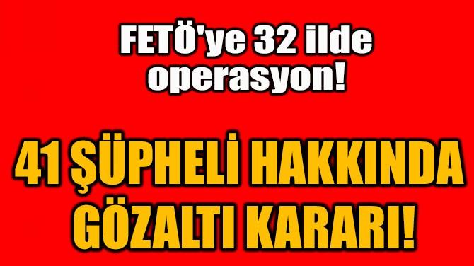 41 ŞÜPHELİ HAKKINDA  GÖZALTI KARARI!