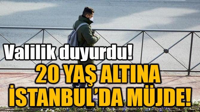 20 YAŞ ALTINA  İSTANBUL'DA MÜJDE!