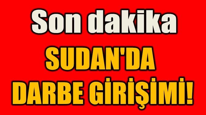 SUDAN'DA  DARBE GİRİŞİMİ!