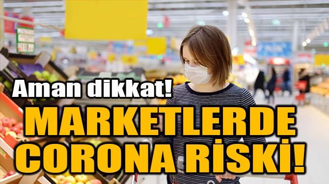 MARKETLERDE  CORONA RİSKİ!