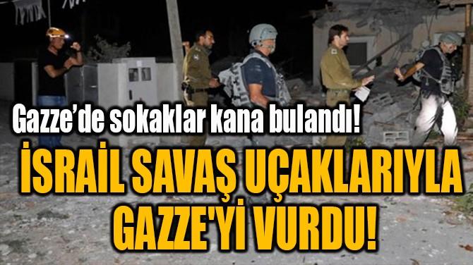 İSRAİL SAVAŞ UÇAKLARIYLA  GAZZE'Yİ VURDU!