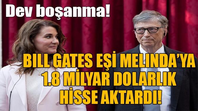 BILL GATES EŞİ MELINDA'YA  1.8 MİLYAR DOLARLIK HİSSE AKTARDI!