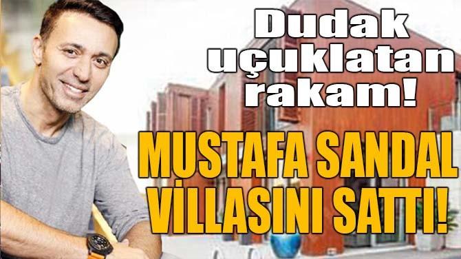 MUSTAFA SANDAL VİLLASINI SATTI!