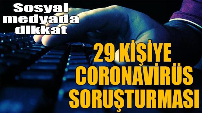 29 KİŞİYE CORONAVİRÜS SORUŞTURMASI