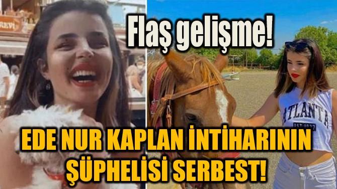 EDE NUR KAPLAN İNTİHARININ ŞÜPHELİSİ SERBEST!